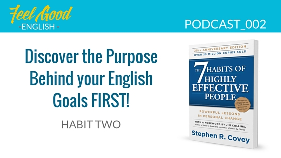 Steven Covey Habit 2 – Discover the Purpose Behind your English Goals first!