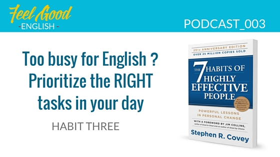 Steven Covey Habit 3 – Prioritize the right English tasks in your day
