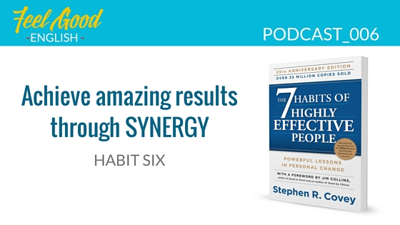 Steven Covey Habit 6 – Achieve amazing results with your team through synergy