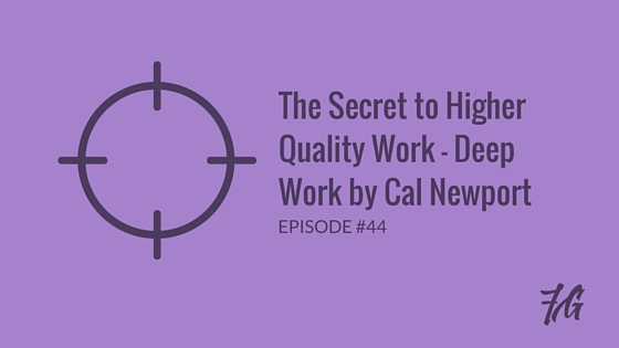 The Secret to Higher Quality Work – Deep Work by Cal Newport