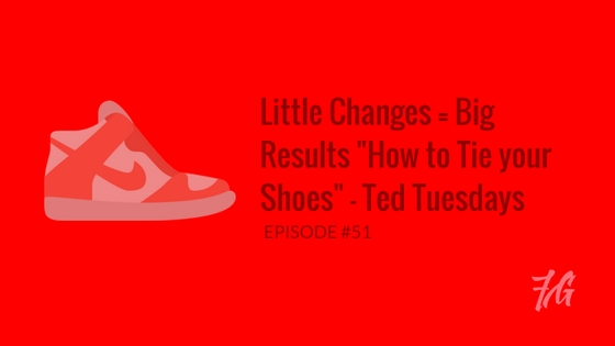 "Little Changes = Big Results "" How to Tie your Shoes "" – Ted Tuesdays"