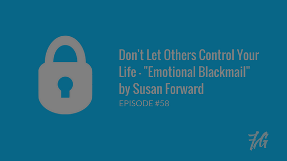 "Don't Let Others Control Your Life – ""Emotional Blackmail"" by Susan Forward"