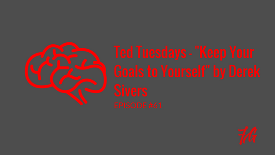 "Ted Tuesdays – ""Keep Your Goals to Yourself"" by Derek Sivers"