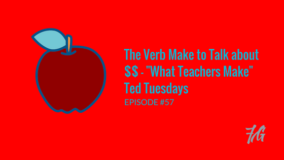 "The Verb ""Make"" to Talk about $$ – ""What Teachers Make"" Ted Tuesdays"