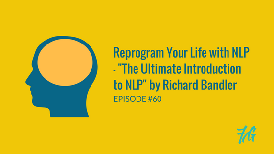 "Use NLP to Reprogram Your Life – ""The Ultimate Introduction to NLP"" by Richard Bandler"