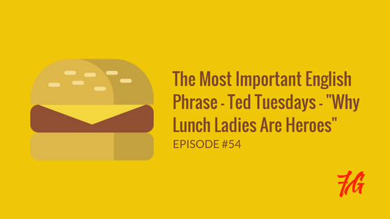 "The Most Important English Phrase – Ted Tuesdays – ""Why Lunch Ladies Are Heroes"""