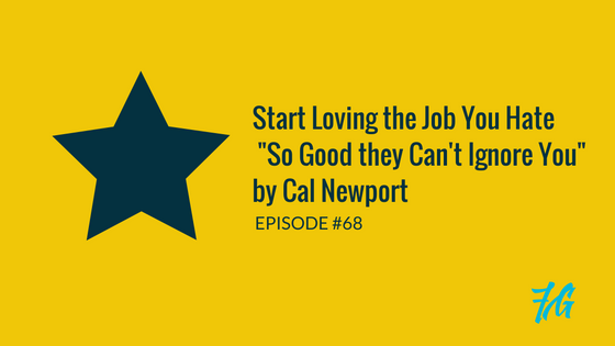 "Start Loving the Job You Hate  ""So Good they Can't Ignore You"" by Cal Newport"