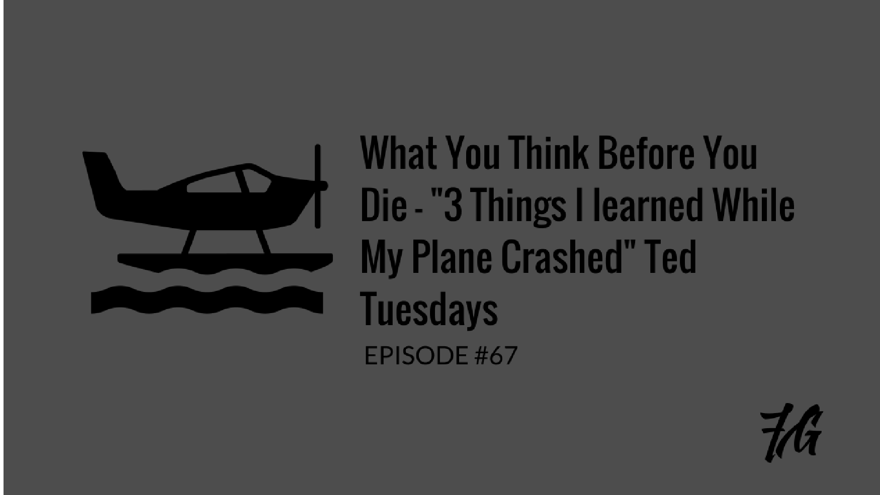 "What You Think Before You Die – ""3 Things I learned While my Plane Crashed"" Ted Tuesdays"