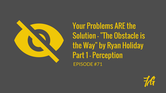 "Your Problems ARE the Solution – ""The Obstacle is the Way"" by Ryan Holiday_Part 1"