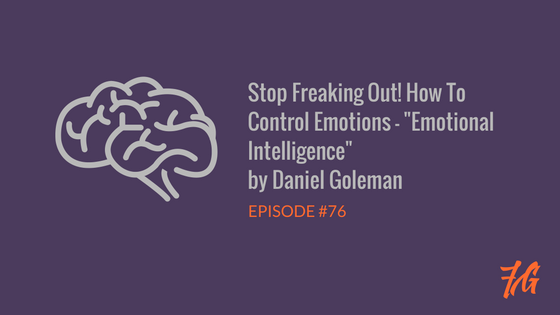 "Stop Freaking Out! How To Control Emotions – ""Emotional Intelligence"" by Daniel Goleman"