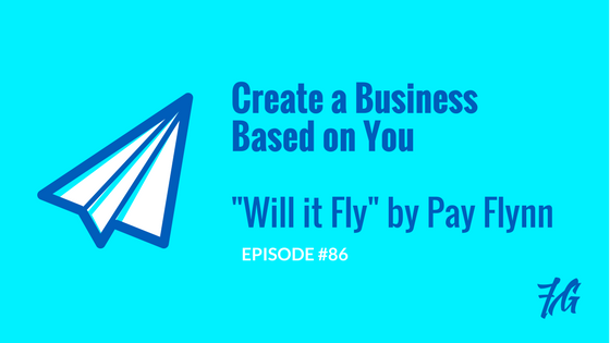 "How to Create a Business Based on YOU ""Will it Fly"" by Pat Flynn"