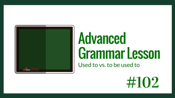 Advanced English Grammar – used to vs. to be used to
